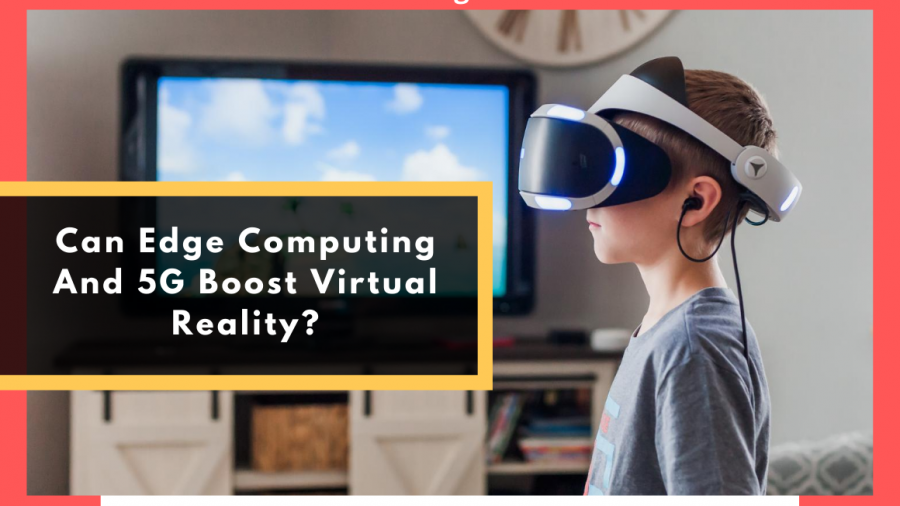 Can Edge Computing And 5G Boost Virtual Reality?